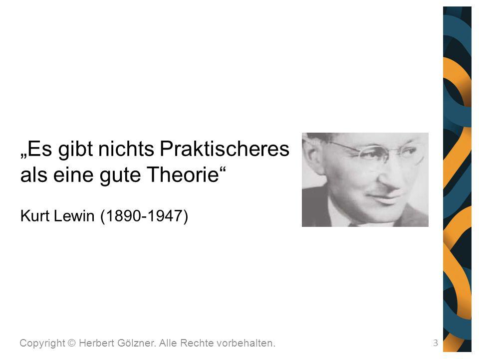 """Copyright © Herbert Gölzner. Alle Rechte vorbehalten. 3 """"Es gibt nichts Praktischeres als eine gute Theorie"""" Kurt Lewin (1890-1947)"""