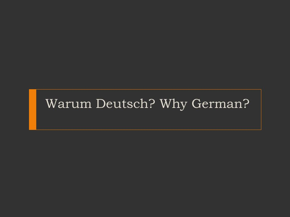 Warum Deutsch? Why German?