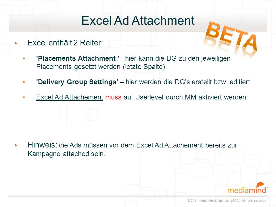 © 2011 MediaMind | A division of DG | All rights reserved Excel Ad Attachment ▸ Excel enthält 2 Reiter: Placements Attachment – hier kann die DG zu den jeweiligen Placements gesetzt werden (letzte Spalte) Delivery Group Settings – hier werden die DG s erstellt bzw.