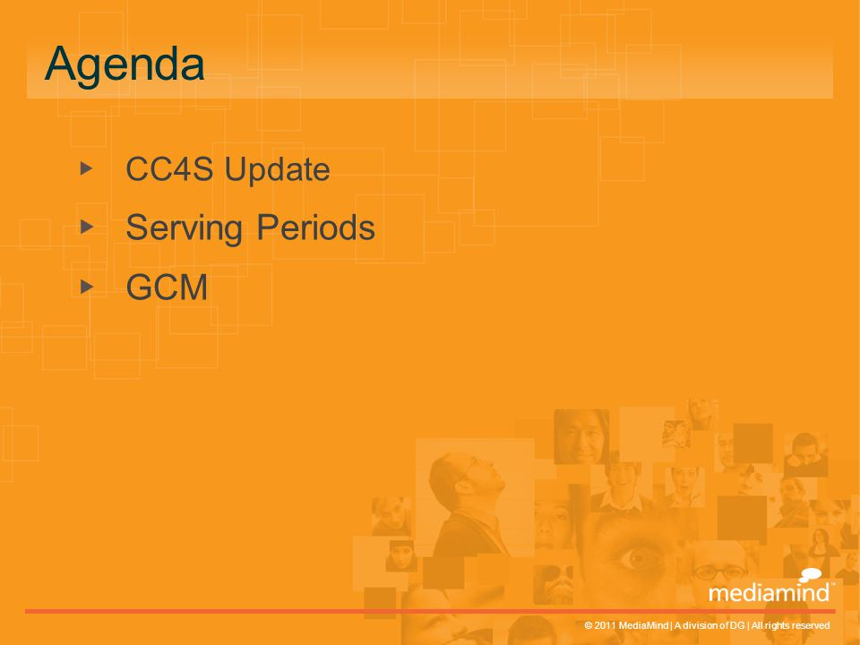 © 2011 MediaMind | A division of DG | All rights reserved ▸ CC4S Update ▸ Serving Periods ▸ GCM Agenda