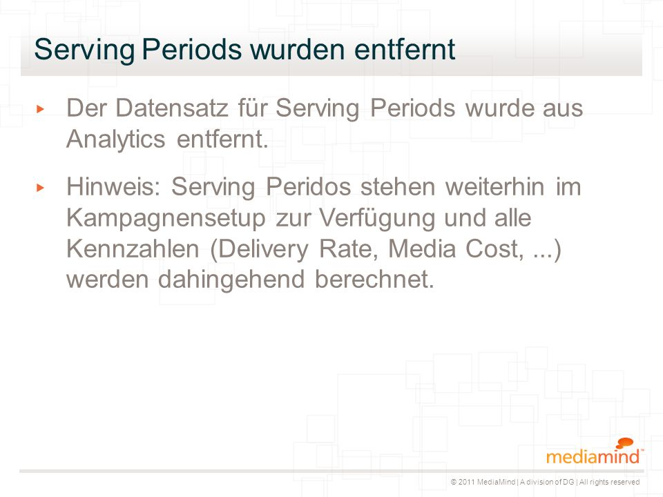 © 2011 MediaMind | A division of DG | All rights reserved Serving Periods wurden entfernt ▸ Der Datensatz für Serving Periods wurde aus Analytics entfernt.