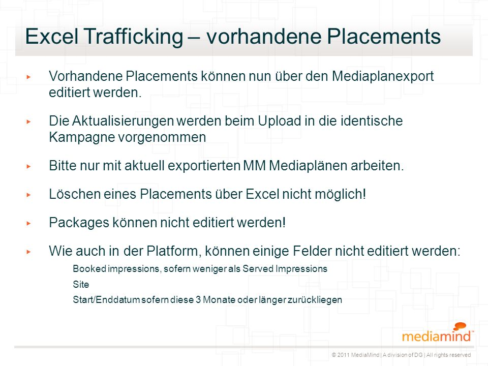 © 2011 MediaMind | A division of DG | All rights reserved Excel Trafficking – vorhandene Placements ▸ Vorhandene Placements können nun über den Mediaplanexport editiert werden.
