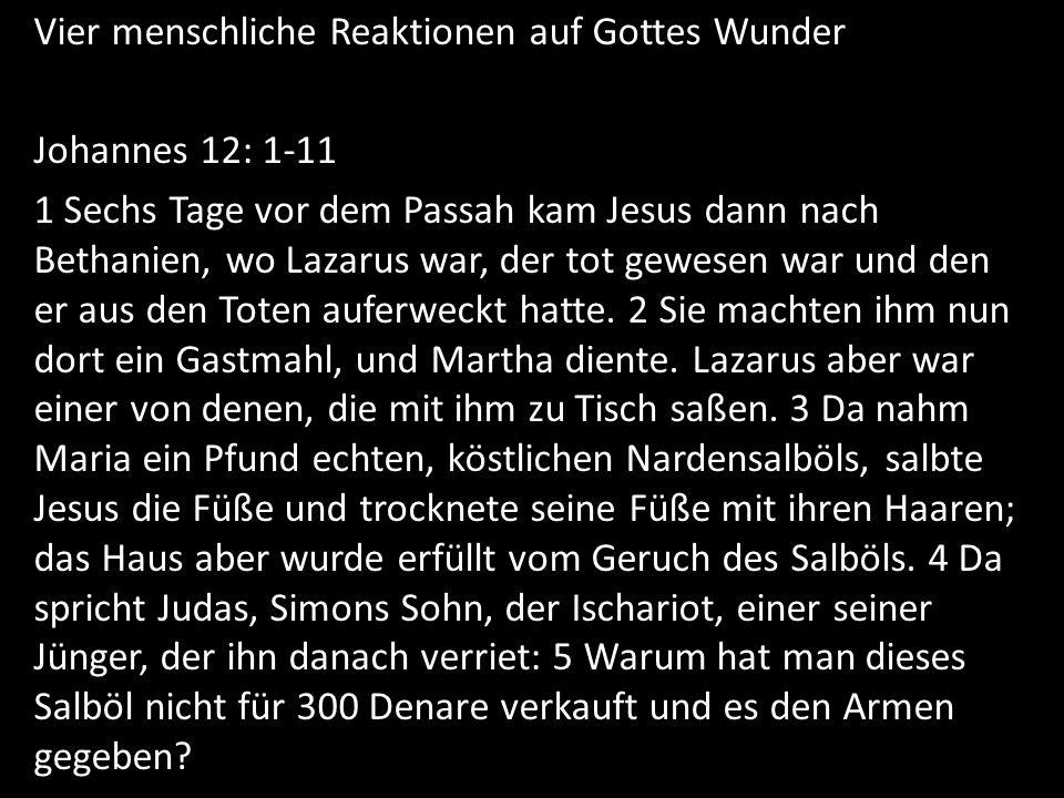 Vier menschliche Reaktionen auf Gottes Wunder Johannes 12: 1-11 1 Sechs Tage vor dem Passah kam Jesus dann nach Bethanien, wo Lazarus war, der tot gewesen war und den er aus den Toten auferweckt hatte.