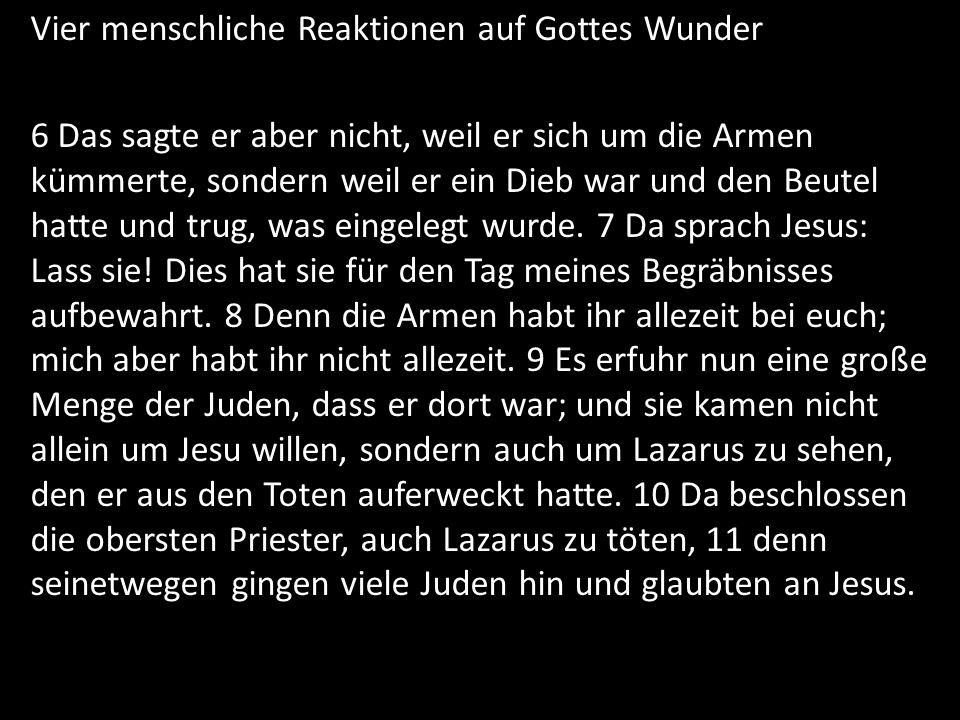 Vier menschliche Reaktionen auf Gottes Wunder 6 Das sagte er aber nicht, weil er sich um die Armen kümmerte, sondern weil er ein Dieb war und den Beut