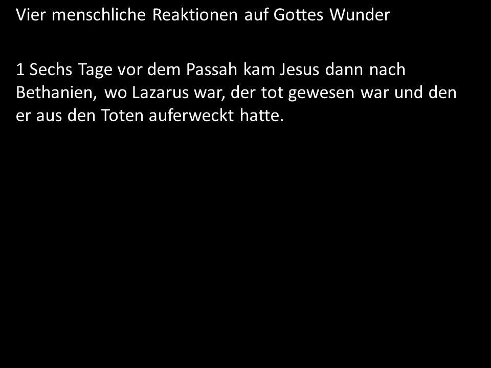 Vier menschliche Reaktionen auf Gottes Wunder 1 Sechs Tage vor dem Passah kam Jesus dann nach Bethanien, wo Lazarus war, der tot gewesen war und den e