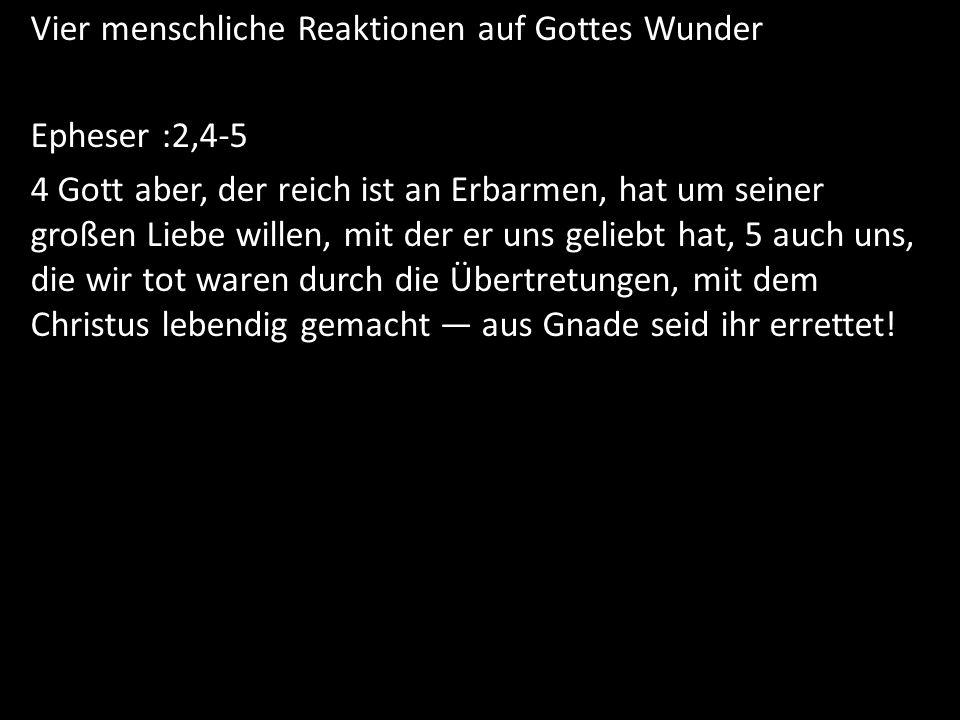 Vier menschliche Reaktionen auf Gottes Wunder Epheser :2,4-5 4 Gott aber, der reich ist an Erbarmen, hat um seiner großen Liebe willen, mit der er uns