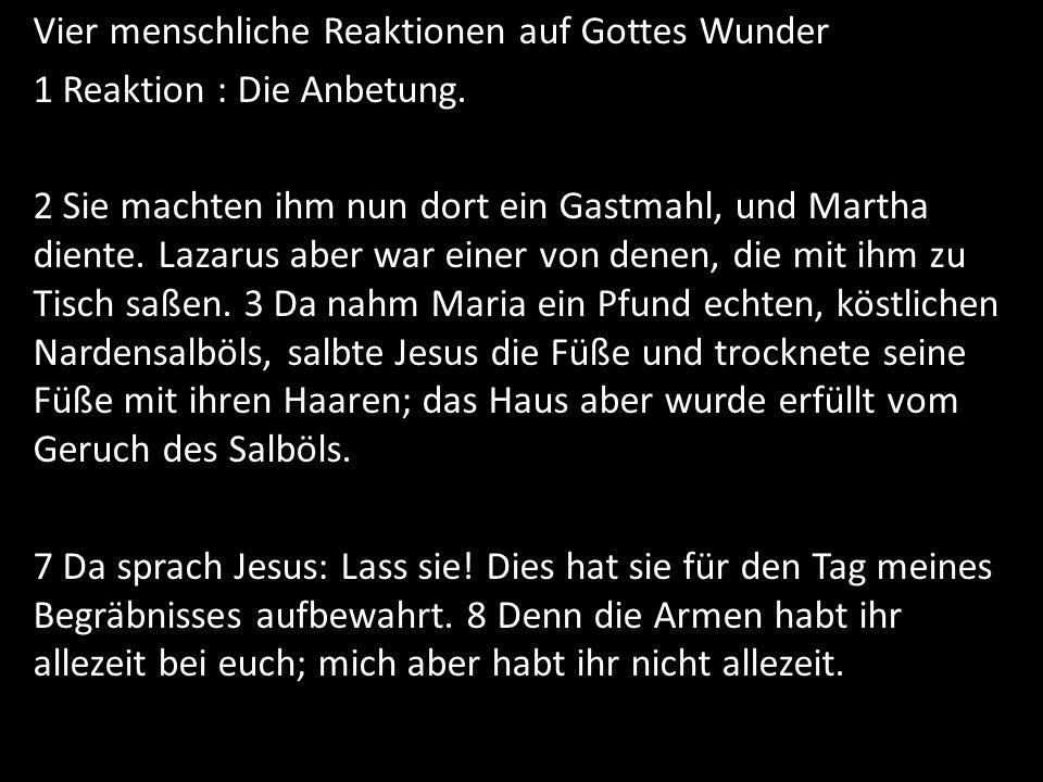 Vier menschliche Reaktionen auf Gottes Wunder 1 Reaktion : Die Anbetung. 2 Sie machten ihm nun dort ein Gastmahl, und Martha diente. Lazarus aber war