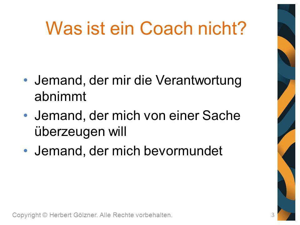 Was ist ein Coach nicht? Copyright © Herbert Gölzner. Alle Rechte vorbehalten. 3 Jemand, der mir die Verantwortung abnimmt Jemand, der mich von einer