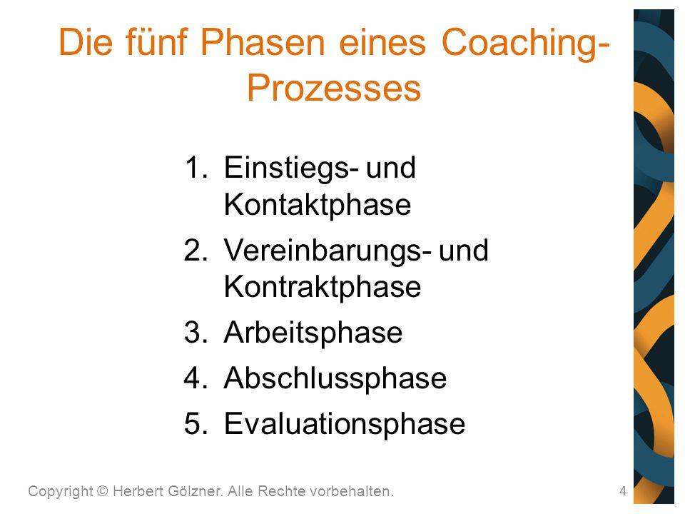 Die fünf Phasen eines Coaching- Prozesses Copyright © Herbert Gölzner. Alle Rechte vorbehalten. 4  Einstiegs- und Kontaktphase  Vereinbarungs- und