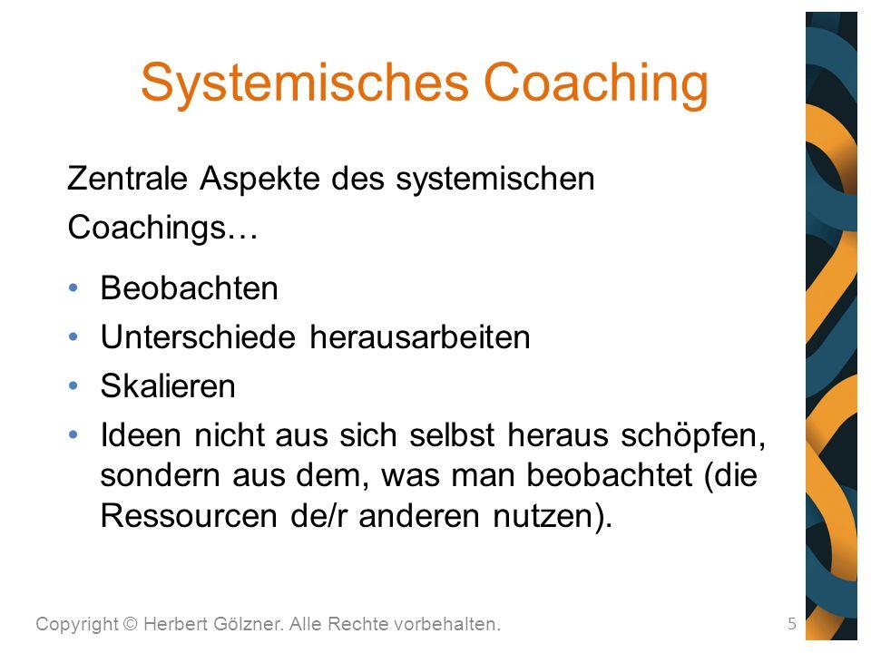 Systemisches Coaching Copyright © Herbert Gölzner. Alle Rechte vorbehalten. 5 Zentrale Aspekte des systemischen Coachings… Beobachten Unterschiede her