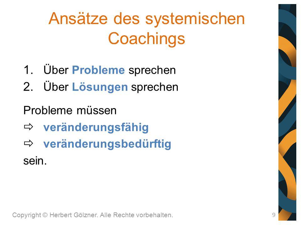 Ansätze des systemischen Coachings Copyright © Herbert Gölzner. Alle Rechte vorbehalten. 9  Über Probleme sprechen  Über Lösungen sprechen Problem