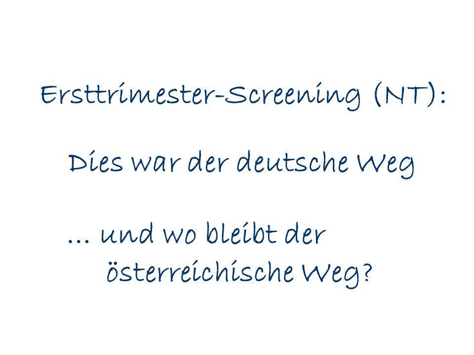 … und wo bleibt der österreichische Weg? Ersttrimester-Screening (NT): Dies war der deutsche Weg
