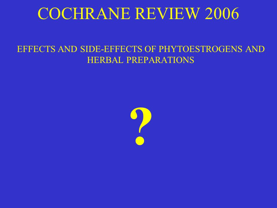 COCHRANE REVIEW 2006 EFFECTS AND SIDE-EFFECTS OF PHYTOESTROGENS AND HERBAL PREPARATIONS ?