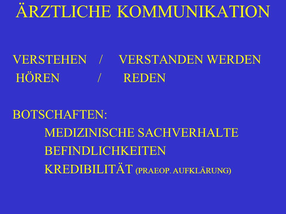 ÄRZTLICHE KOMMUNIKATION VERSTEHEN / VERSTANDEN WERDEN HÖREN / REDEN BOTSCHAFTEN: MEDIZINISCHE SACHVERHALTE BEFINDLICHKEITEN KREDIBILITÄT (PRAEOP. AUFK