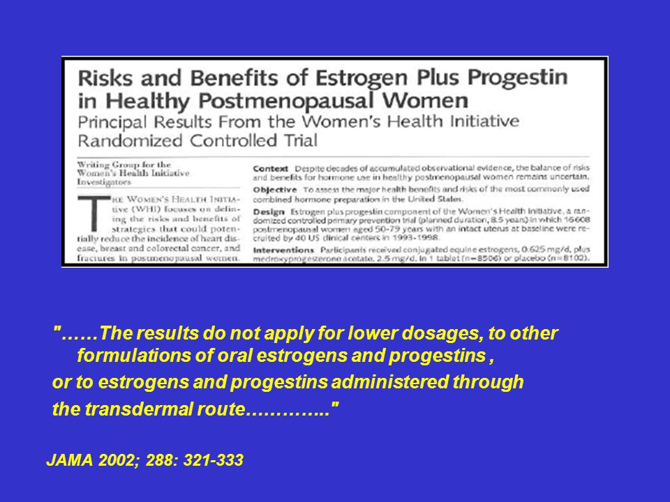 ……The results do not apply for lower dosages, to other formulations of oral estrogens and progestins, or to estrogens and progestins administered through the transdermal route………….. JAMA 2002; 288: 321-333