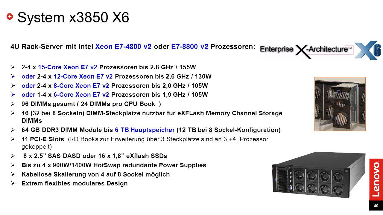40 System x3850 X6 4U Rack-Server mit Intel Xeon E7-4800 v2 oder E7-8800 v2 Prozessoren:  2-4 x 15-Core Xeon E7 v2 Prozessoren bis 2,8 GHz / 155W  oder 2-4 x 12-Core Xeon E7 v2 Prozessoren bis 2,6 GHz / 130W  oder 2-4 x 8-Core Xeon E7 v2 Prozessoren bis 2,0 GHz / 105W  oder 1-4 x 6-Core Xeon E7 v2 Prozessoren bis 1,9 GHz / 105W  96 DIMMs gesamt ( 24 DIMMs pro CPU Book )  16 (32 bei 8 Sockeln) DIMM-Steckplätze nutzbar für eXFLash Memory Channel Storage DIMMs  64 GB DDR3 DIMM Module bis 6 TB Hauptspeicher (12 TB bei 8 Sockel-Konfiguration)  11 PCI-E Slots (I/O Books zur Erweiterung über 3 Steckplätze sind an 3.+4.