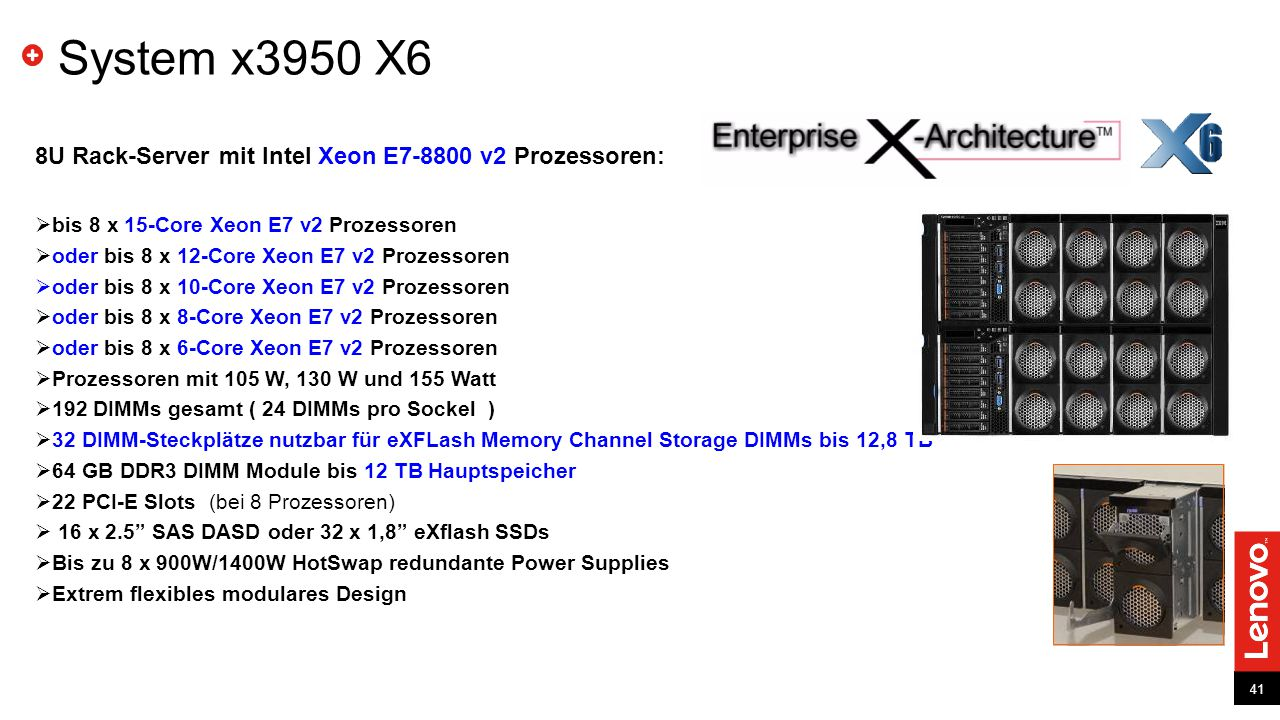 41 System x3950 X6 8U Rack-Server mit Intel Xeon E7-8800 v2 Prozessoren:  bis 8 x 15-Core Xeon E7 v2 Prozessoren  oder bis 8 x 12-Core Xeon E7 v2 Prozessoren  oder bis 8 x 10-Core Xeon E7 v2 Prozessoren  oder bis 8 x 8-Core Xeon E7 v2 Prozessoren  oder bis 8 x 6-Core Xeon E7 v2 Prozessoren  Prozessoren mit 105 W, 130 W und 155 Watt  192 DIMMs gesamt ( 24 DIMMs pro Sockel )  32 DIMM-Steckplätze nutzbar für eXFLash Memory Channel Storage DIMMs bis 12,8 TB  64 GB DDR3 DIMM Module bis 12 TB Hauptspeicher  22 PCI-E Slots (bei 8 Prozessoren)  16 x 2.5 SAS DASD oder 32 x 1,8 eXflash SSDs  Bis zu 8 x 900W/1400W HotSwap redundante Power Supplies  Extrem flexibles modulares Design