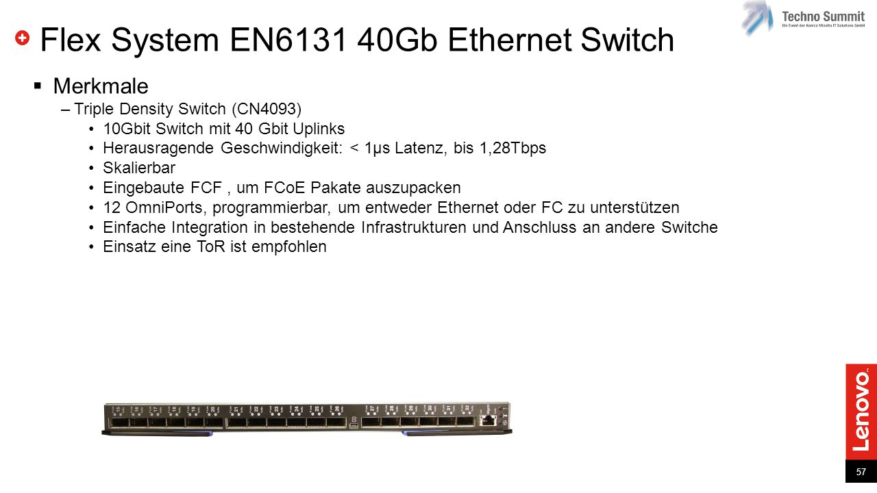 57 Flex System EN6131 40Gb Ethernet Switch  Merkmale –Triple Density Switch (CN4093) 10Gbit Switch mit 40 Gbit Uplinks Herausragende Geschwindigkeit: