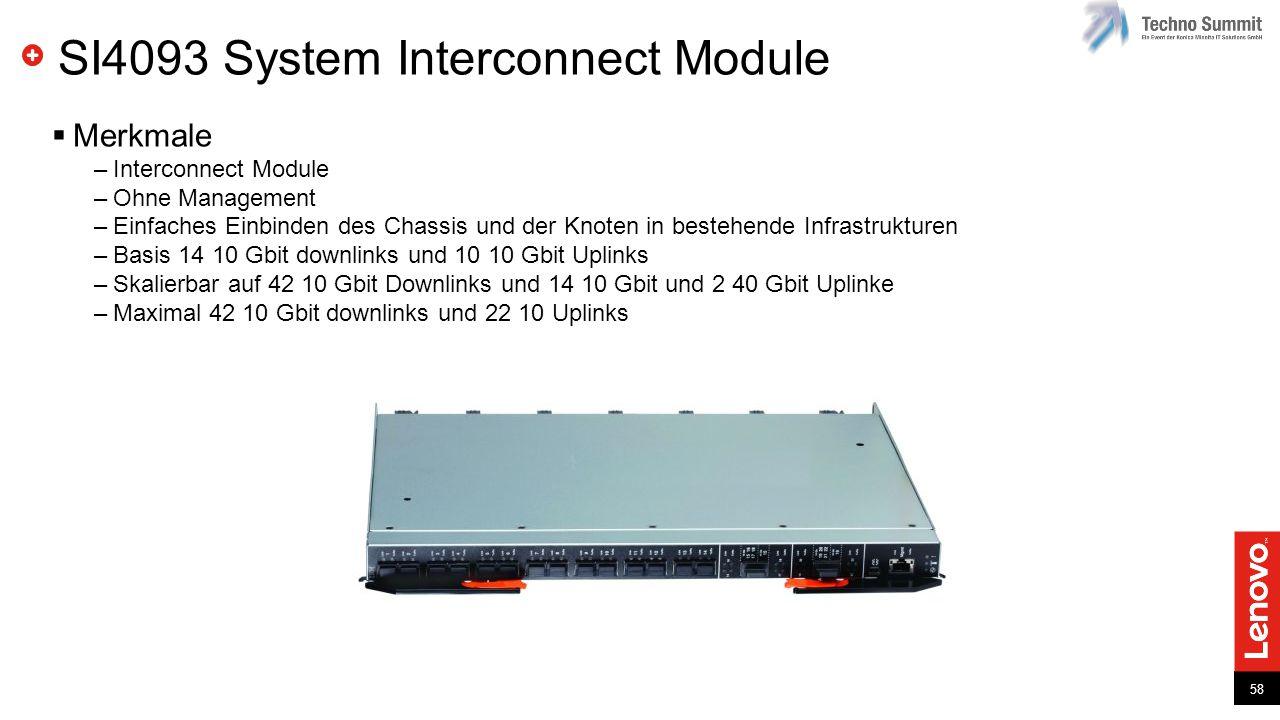 58 SI4093 System Interconnect Module  Merkmale –Interconnect Module –Ohne Management –Einfaches Einbinden des Chassis und der Knoten in bestehende Infrastrukturen –Basis 14 10 Gbit downlinks und 10 10 Gbit Uplinks –Skalierbar auf 42 10 Gbit Downlinks und 14 10 Gbit und 2 40 Gbit Uplinke –Maximal 42 10 Gbit downlinks und 22 10 Uplinks