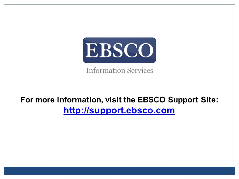 For more information, visit the EBSCO Support Site: http://support.ebsco.com