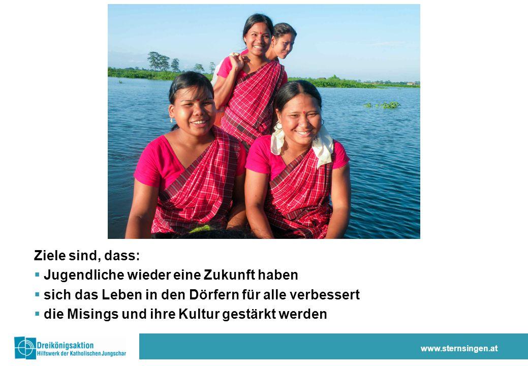 Ziele sind, dass:  Jugendliche wieder eine Zukunft haben  sich das Leben in den Dörfern für alle verbessert  die Misings und ihre Kultur gestärkt werden www.sternsingen.at