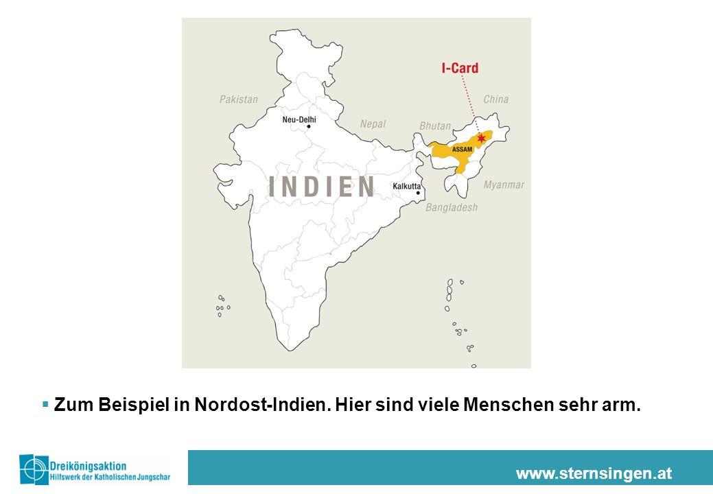 www.sternsingen.at  Zum Beispiel in Nordost-Indien. Hier sind viele Menschen sehr arm.