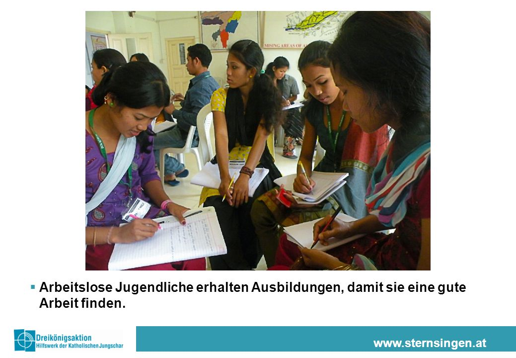 www.sternsingen.at  Arbeitslose Jugendliche erhalten Ausbildungen, damit sie eine gute Arbeit finden.