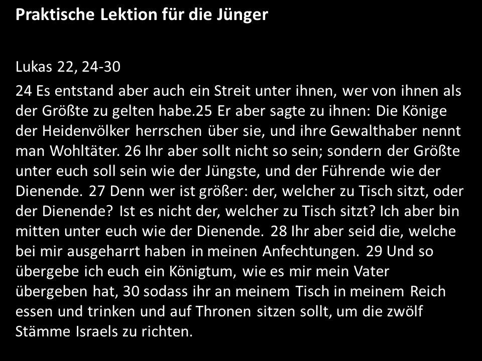 Praktische Lektion für die Jünger Lukas 22, 24-30 24 Es entstand aber auch ein Streit unter ihnen, wer von ihnen als der Größte zu gelten habe.25 Er a