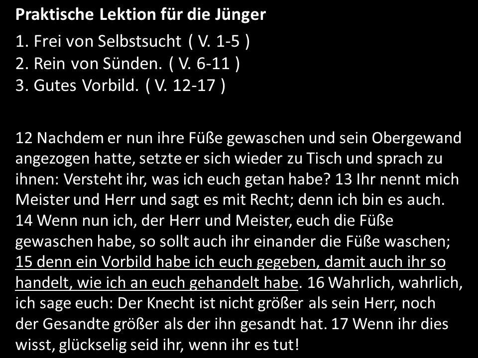 Praktische Lektion für die Jünger 1. Frei von Selbstsucht ( V. 1-5 ) 2. Rein von Sünden. ( V. 6-11 ) 3. Gutes Vorbild. ( V. 12-17 ) 12 Nachdem er nun