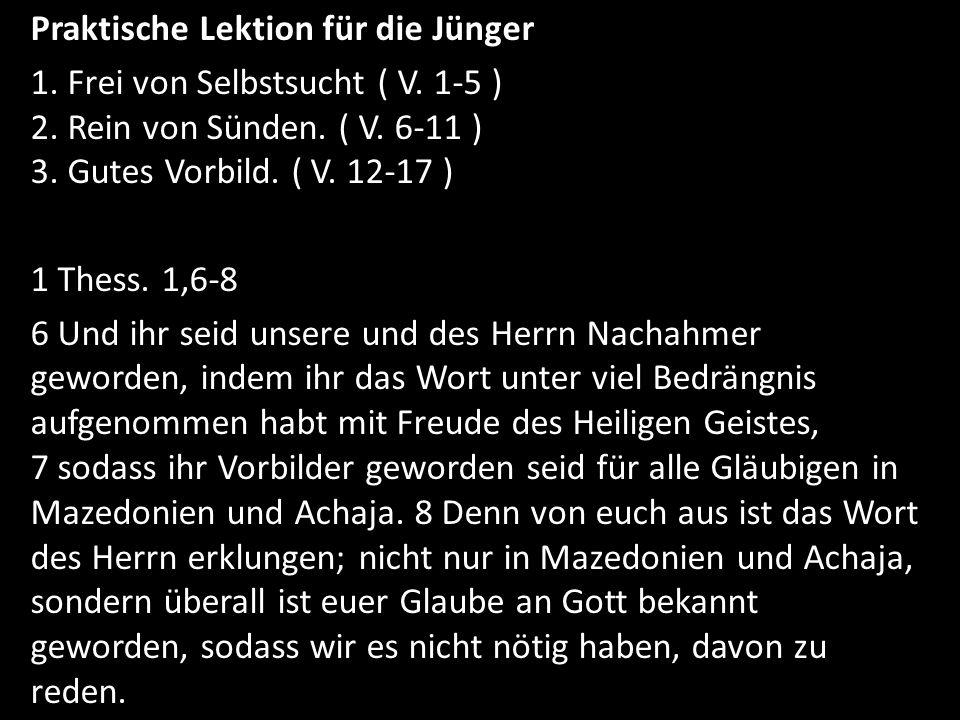 Praktische Lektion für die Jünger 1. Frei von Selbstsucht ( V. 1-5 ) 2. Rein von Sünden. ( V. 6-11 ) 3. Gutes Vorbild. ( V. 12-17 ) 1 Thess. 1,6-8 6 U
