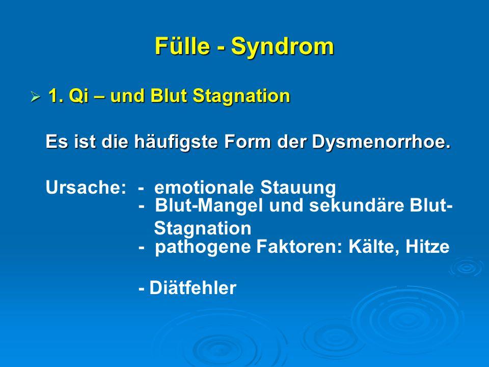 Fülle - Syndrom  1. Qi – und Blut Stagnation Es ist die häufigste Form der Dysmenorrhoe. Es ist die häufigste Form der Dysmenorrhoe. Ursache: - emoti