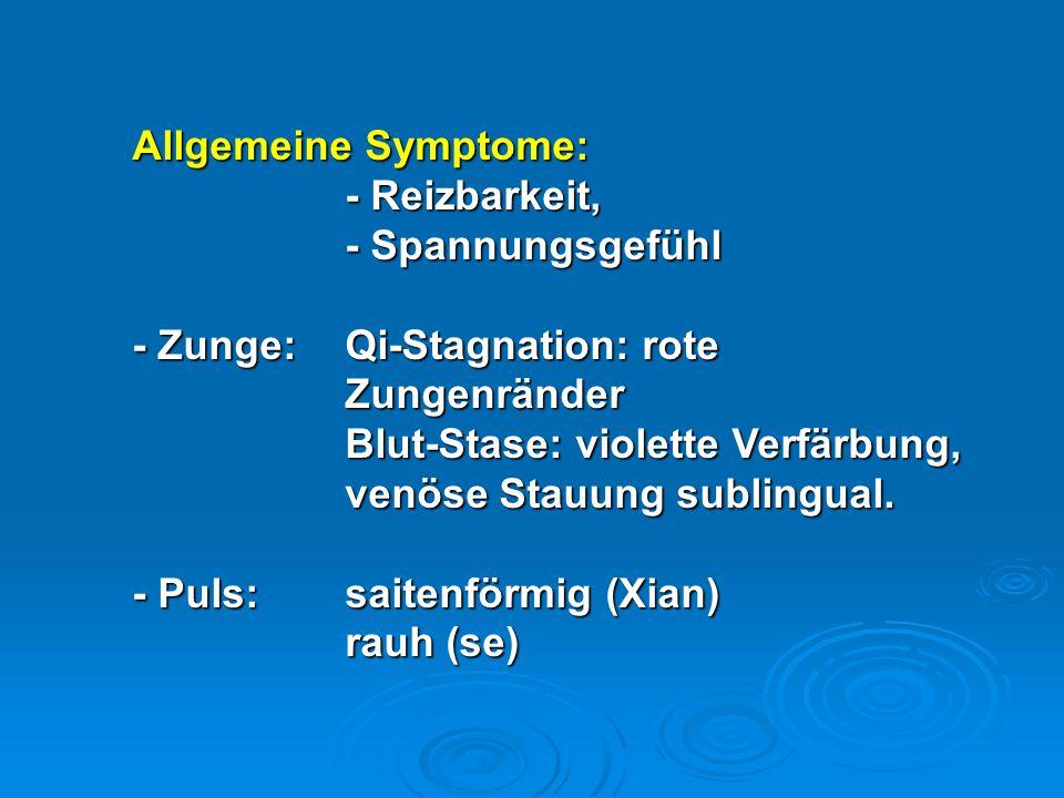 Allgemeine Symptome: - Reizbarkeit, - Spannungsgefühl - Zunge:Qi-Stagnation: rote Zungenränder Blut-Stase: violette Verfärbung, venöse Stauung subling