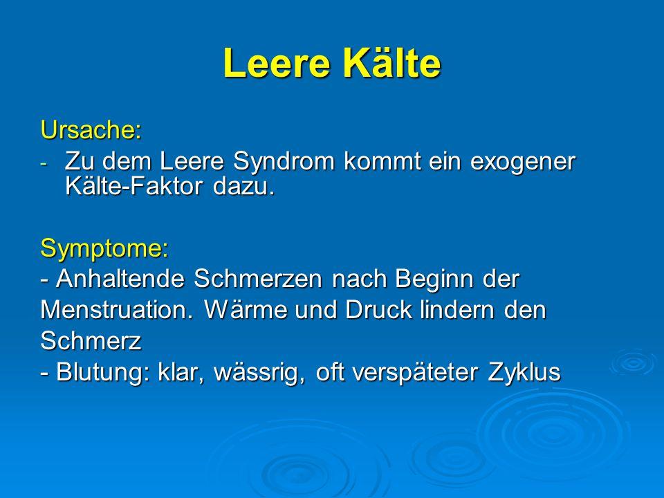 Leere Kälte Ursache: - Zu dem Leere Syndrom kommt ein exogener Kälte-Faktor dazu. Symptome: - Anhaltende Schmerzen nach Beginn der Menstruation. Wärme