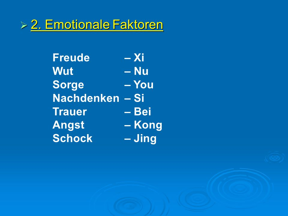  2. Emotionale Faktoren Freude – Xi Wut – Nu Sorge – You Nachdenken – Si Trauer – Bei Angst – Kong Schock – Jing