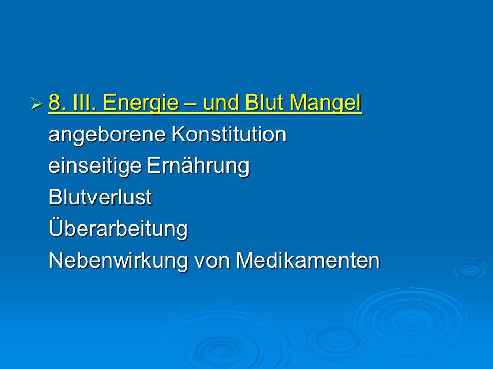  8. III. Energie – und Blut Mangel angeborene Konstitution einseitige Ernährung BlutverlustÜberarbeitung Nebenwirkung von Medikamenten