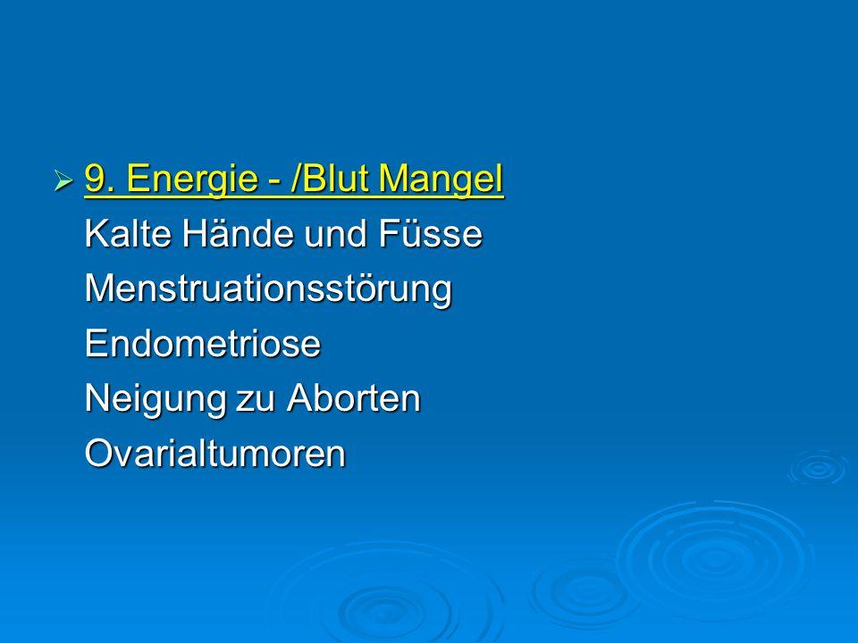  9. Energie - /Blut Mangel Kalte Hände und Füsse MenstruationsstörungEndometriose Neigung zu Aborten Ovarialtumoren