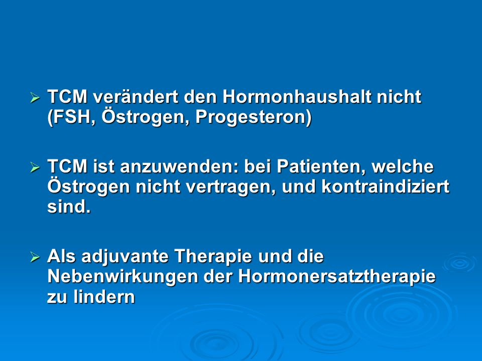  TCM verändert den Hormonhaushalt nicht (FSH, Östrogen, Progesteron)  TCM ist anzuwenden: bei Patienten, welche Östrogen nicht vertragen, und kontra