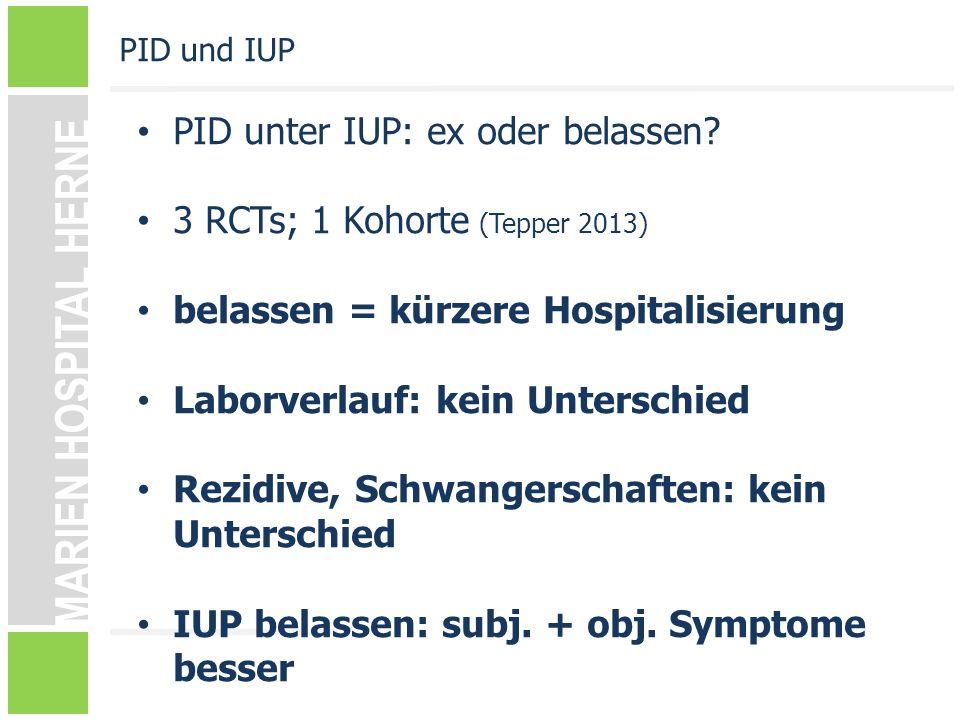 MARIEN HOSPITAL HERNE PID unter IUP: ex oder belassen? 3 RCTs; 1 Kohorte (Tepper 2013) belassen = kürzere Hospitalisierung Laborverlauf: kein Untersch