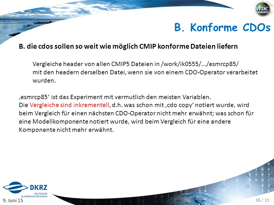 16 / 11 B. Konforme CDOs B. die cdos sollen so weit wie möglich CMIP konforme Dateien liefern Vergleiche header von allen CMIP5 Dateien in /work/ik055