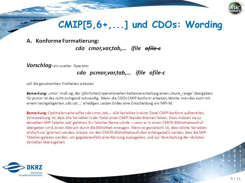4 / 11 CMIP[5,6+,...] und CDOs: Wording A.Konforme Formatierung: cdo cmor,var,tab,... ifile ofile-c Vorschlag : ein zweiter Operator cdo pcmor,var,tab
