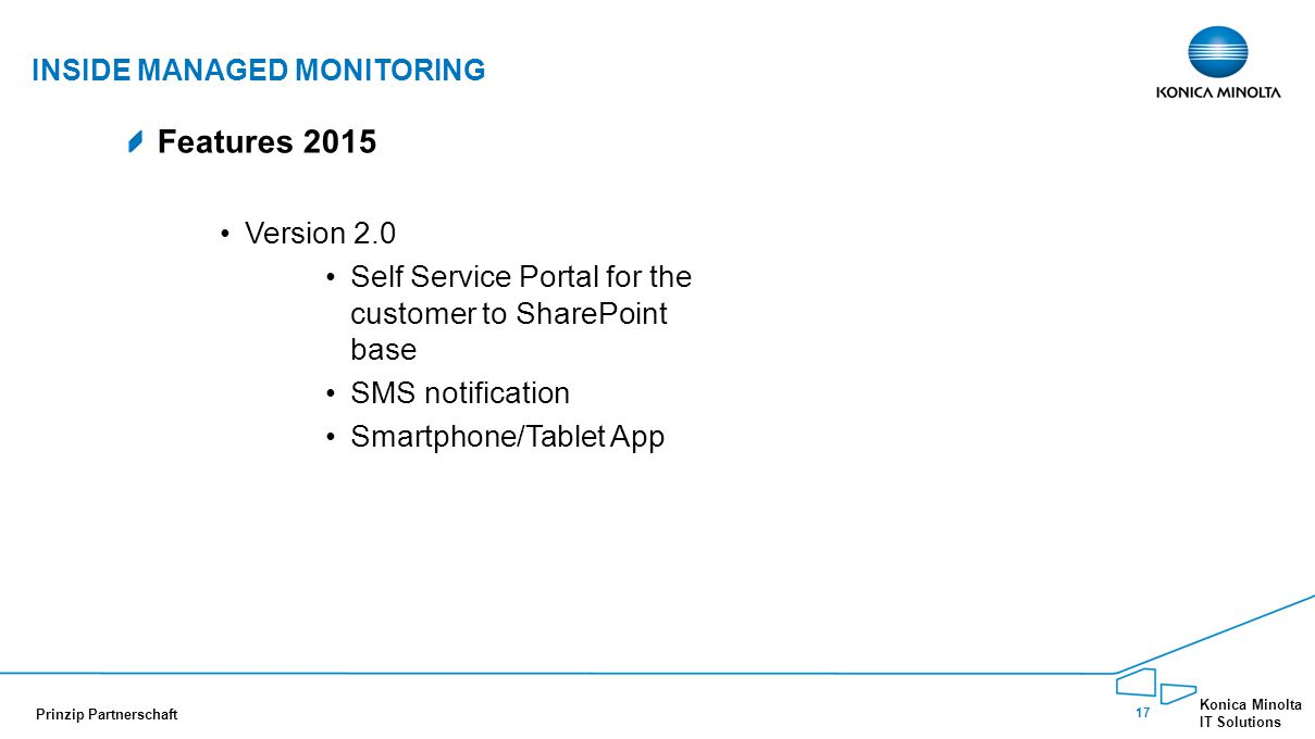 17 Konica Minolta IT Solutions Prinzip Partnerschaft Features 2015 Version 2.0 Self Service Portal for the customer to SharePoint base SMS notification Smartphone/Tablet App INSIDE MANAGED MONITORING