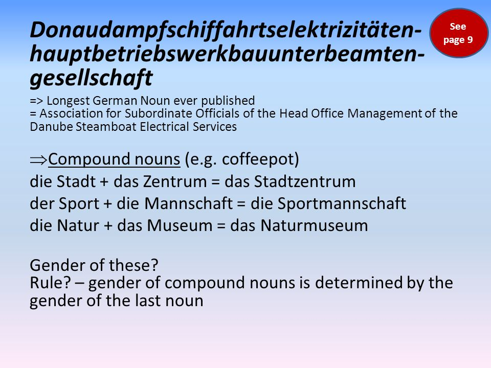Donau­dampfschiffahrts­elektrizitäten­ haupt­betriebs­werkbau­unterbeamten­ gesellschaft => Longest German Noun ever published = Association for Subordinate Officials of the Head Office Management of the Danube Steamboat Electrical Services  Compound nouns (e.g.