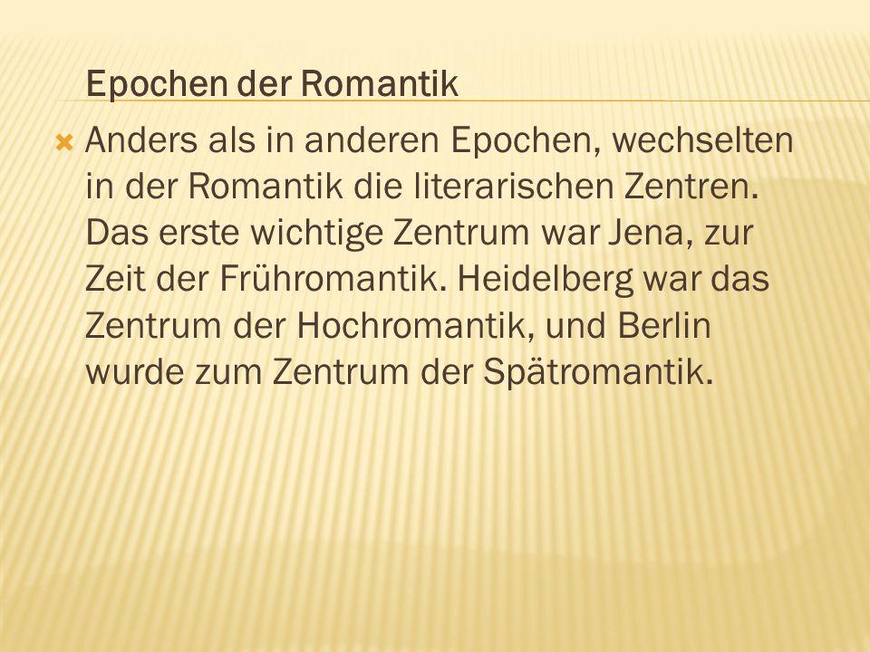 Epochen der Romantik  Anders als in anderen Epochen, wechselten in der Romantik die literarischen Zentren. Das erste wichtige Zentrum war Jena, zur Z