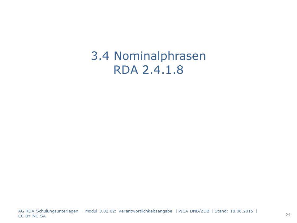 3.4 Nominalphrasen RDA 2.4.1.8 AG RDA Schulungsunterlagen – Modul 3.02.02: Verantwortlichkeitsangabe | PICA DNB/ZDB | Stand: 18.06.2015 | CC BY-NC-SA