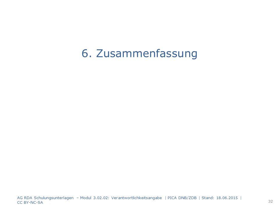 6. Zusammenfassung AG RDA Schulungsunterlagen – Modul 3.02.02: Verantwortlichkeitsangabe | PICA DNB/ZDB | Stand: 18.06.2015 | CC BY-NC-SA 32