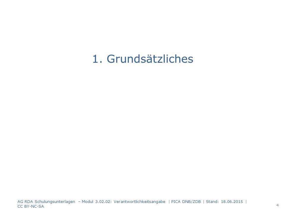 1. Grundsätzliches AG RDA Schulungsunterlagen – Modul 3.02.02: Verantwortlichkeitsangabe | PICA DNB/ZDB | Stand: 18.06.2015 | CC BY-NC-SA 4