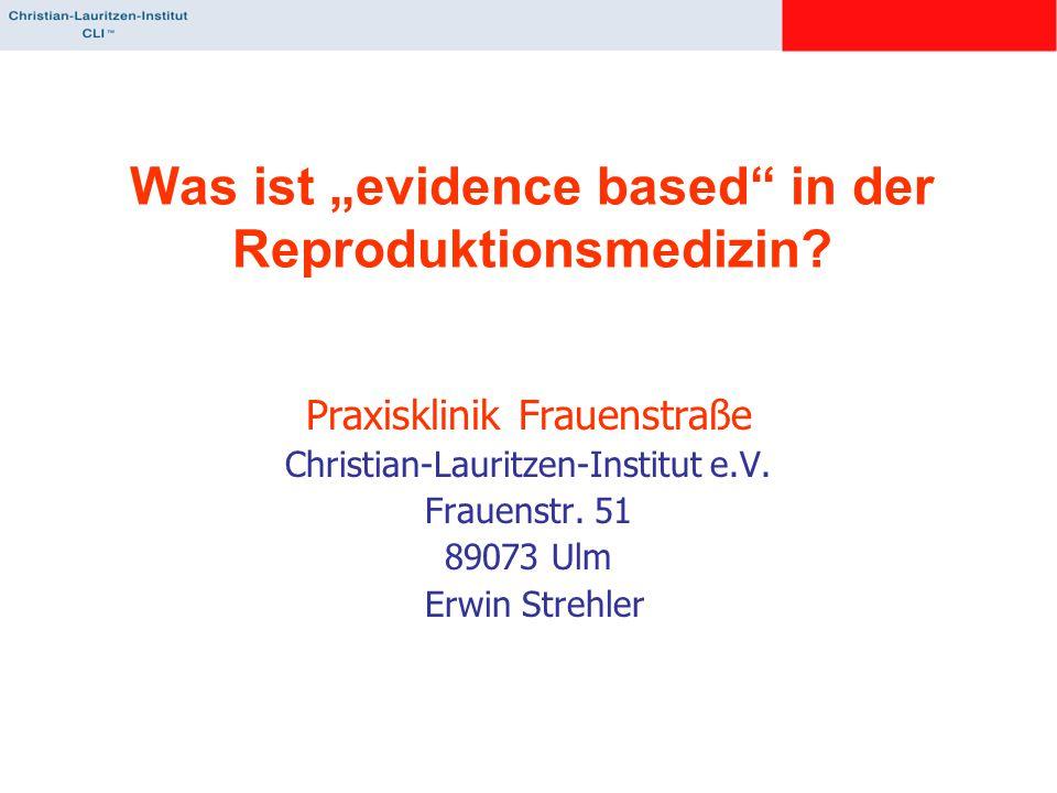 "Was ist ""evidence based"" in der Reproduktionsmedizin? Praxisklinik Frauenstraße Christian-Lauritzen-Institut e.V. Frauenstr. 51 89073 Ulm Erwin Strehl"