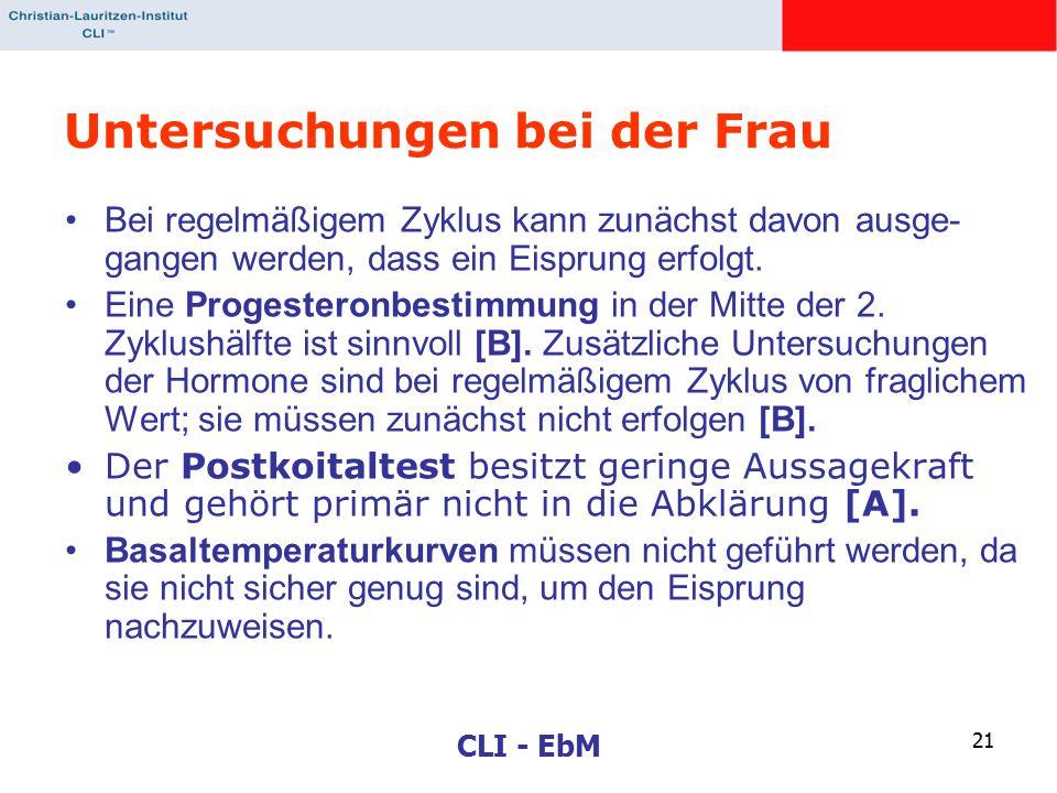 CLI - EbM 21 Untersuchungen bei der Frau Bei regelmäßigem Zyklus kann zunächst davon ausge- gangen werden, dass ein Eisprung erfolgt. Eine Progesteron