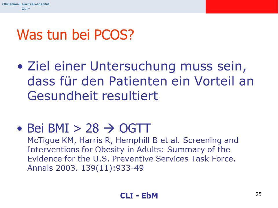 CLI - EbM 25 Was tun bei PCOS? Ziel einer Untersuchung muss sein, dass für den Patienten ein Vorteil an Gesundheit resultiert Bei BMI > 28  OGTT McTi