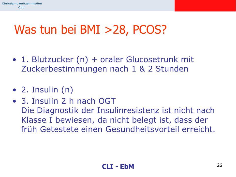 CLI - EbM 26 Was tun bei BMI >28, PCOS? 1. Blutzucker (n) + oraler Glucosetrunk mit Zuckerbestimmungen nach 1 & 2 Stunden 2. Insulin (n) 3. Insulin 2